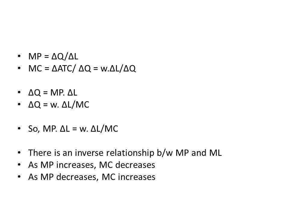 MP = ∆Q/∆L MC = ∆ATC/ ∆Q = w.∆L/∆Q. ∆Q = MP. ∆L. ∆Q = w. ∆L/MC. So, MP. ∆L = w. ∆L/MC. There is an inverse relationship b/w MP and ML.
