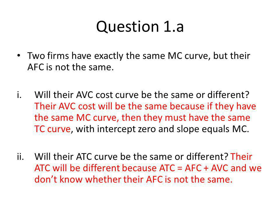 Question 1.a Two firms have exactly the same MC curve, but their AFC is not the same.