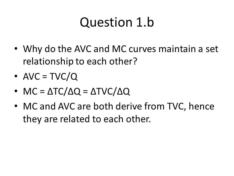 Question 1.b Why do the AVC and MC curves maintain a set relationship to each other AVC = TVC/Q. MC = ∆TC/∆Q = ∆TVC/∆Q.
