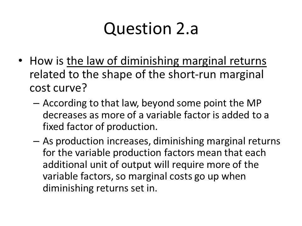 Question 2.a How is the law of diminishing marginal returns related to the shape of the short-run marginal cost curve