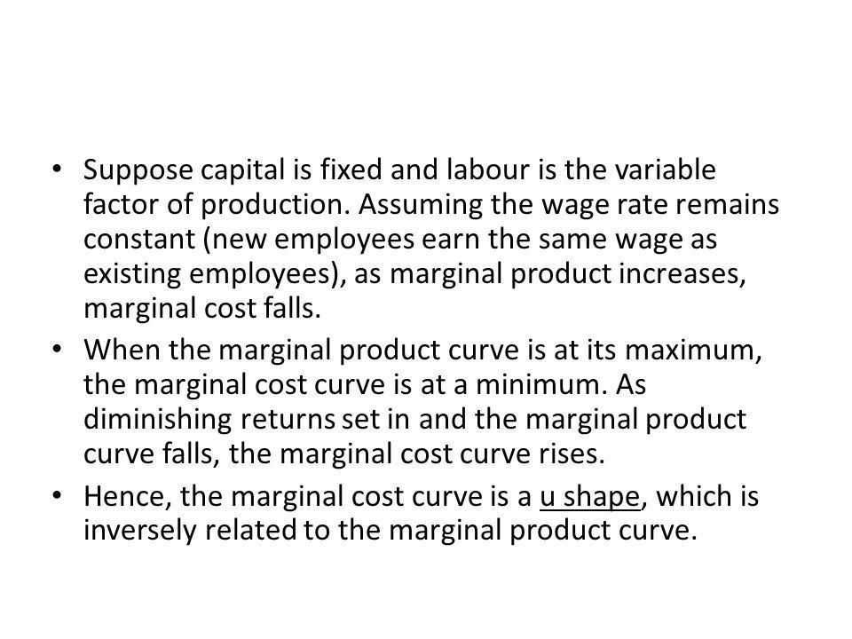 Suppose capital is fixed and labour is the variable factor of production. Assuming the wage rate remains constant (new employees earn the same wage as existing employees), as marginal product increases, marginal cost falls.