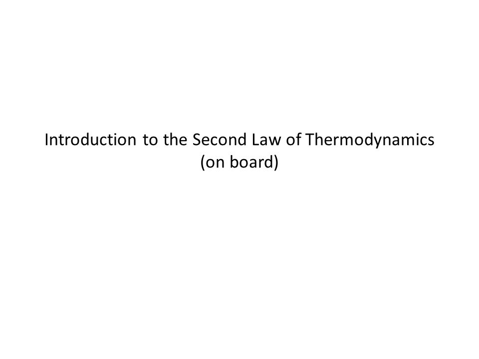 Introduction to the Second Law of Thermodynamics (on board)