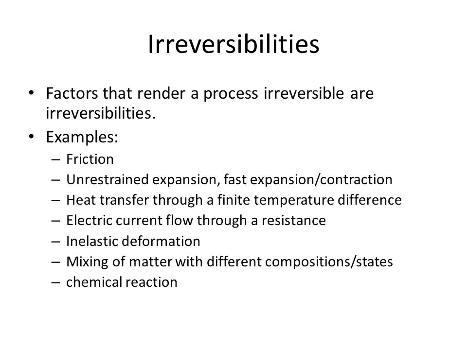 Irreversibilities Factors that render a process irreversible are irreversibilities. Examples: Friction.