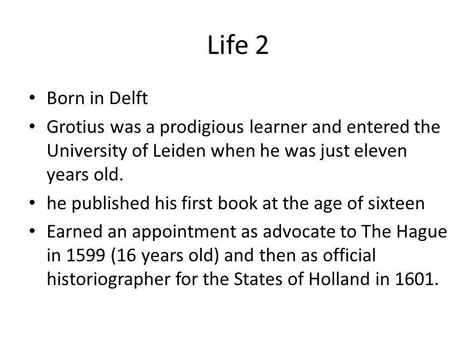 Life 2 Born in Delft. Grotius was a prodigious learner and entered the University of Leiden when he was just eleven years old.