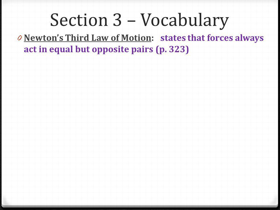 Section 3 – Vocabulary Newton's Third Law of Motion: states that forces always act in equal but opposite pairs (p.