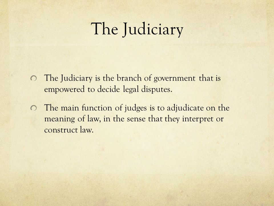 The Judiciary The Judiciary is the branch of government that is empowered to decide legal disputes.