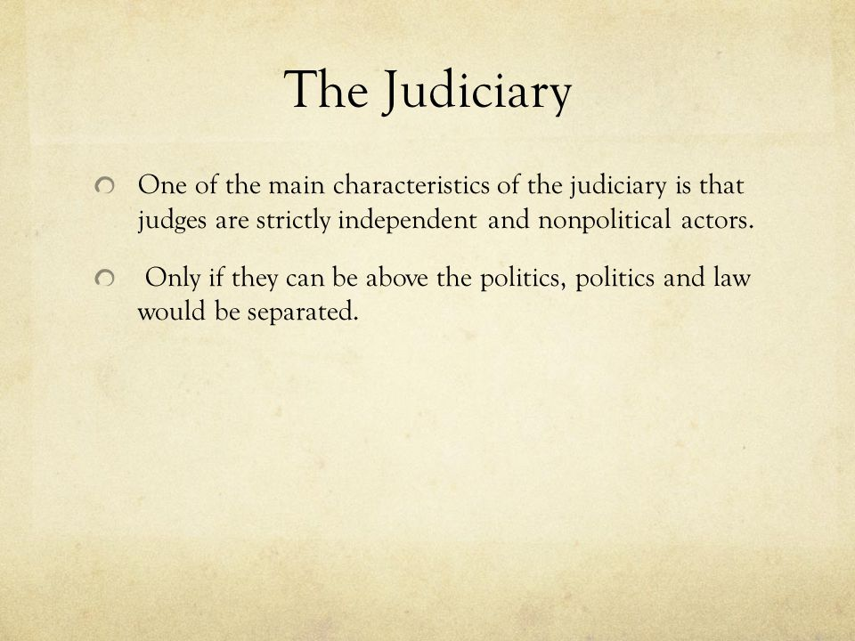 The Judiciary One of the main characteristics of the judiciary is that judges are strictly independent and nonpolitical actors.