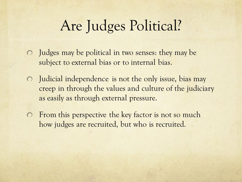 Are Judges Political Judges may be political in two senses: they may be subject to external bias or to internal bias.