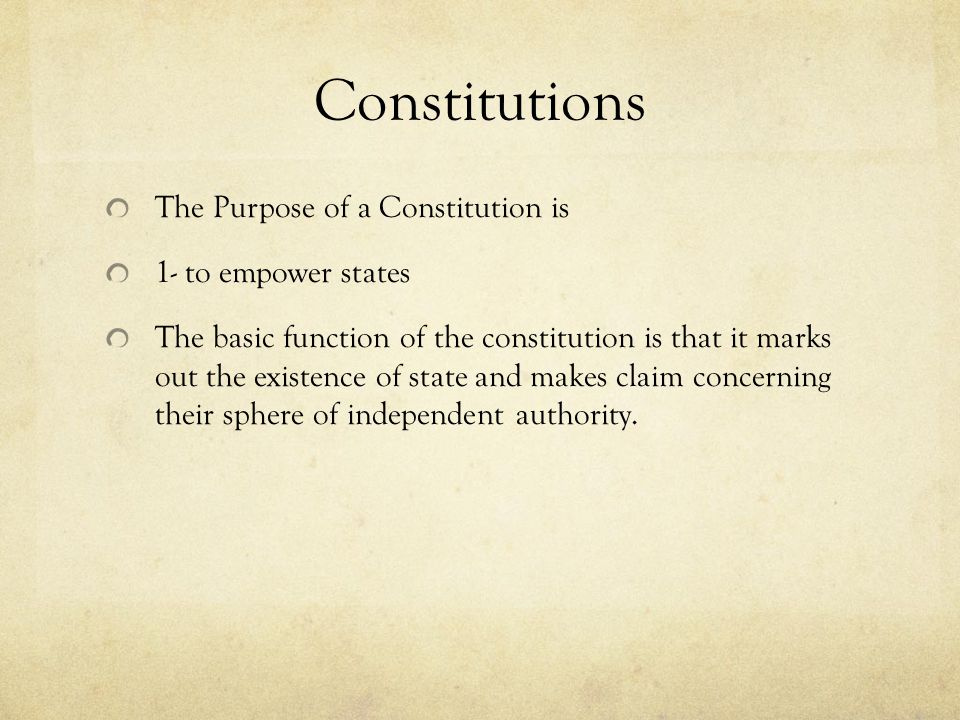 Constitutions The Purpose of a Constitution is 1- to empower states