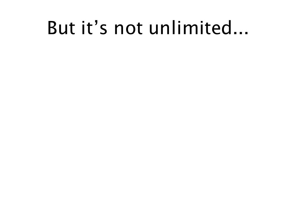 But it's not unlimited...