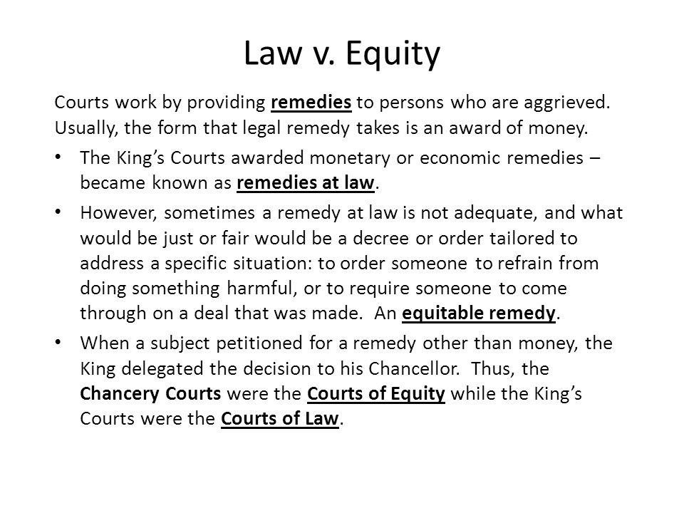 Law v. Equity Courts work by providing remedies to persons who are aggrieved. Usually, the form that legal remedy takes is an award of money.