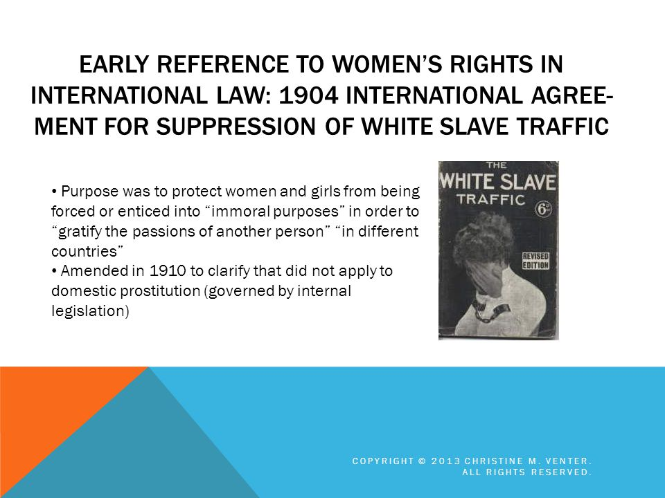 Early reference to women's rights in International Law: 1904 International Agree-ment for Suppression of White Slave Traffic