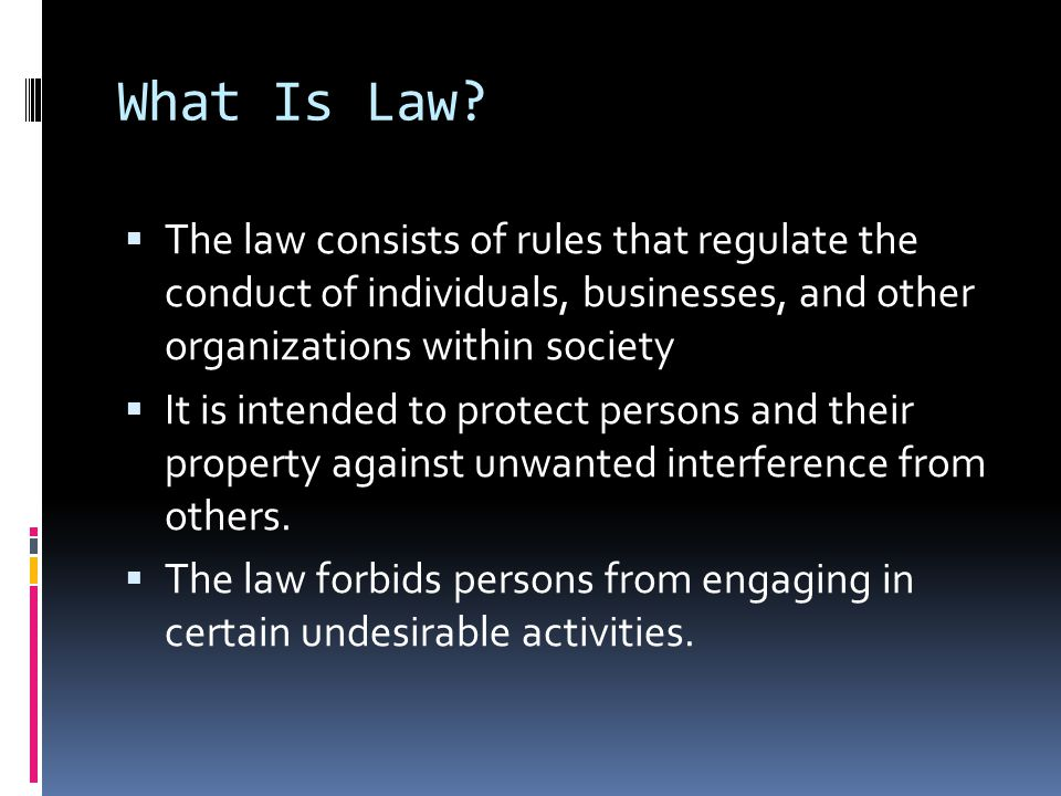 What Is Law The law consists of rules that regulate the conduct of individuals, businesses, and other organizations within society.