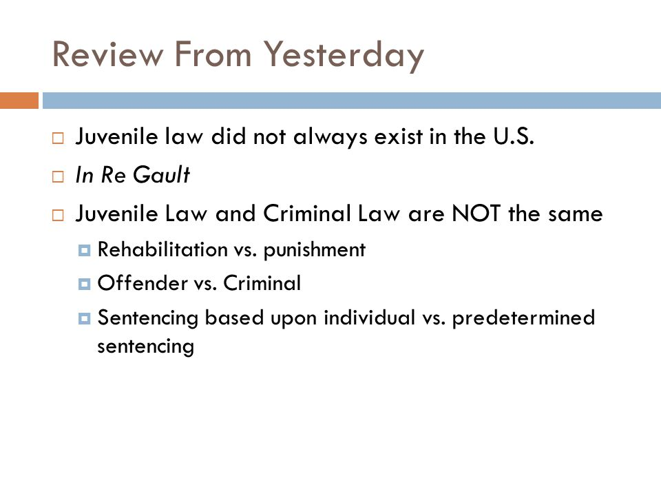 Review From Yesterday Juvenile law did not always exist in the U.S.