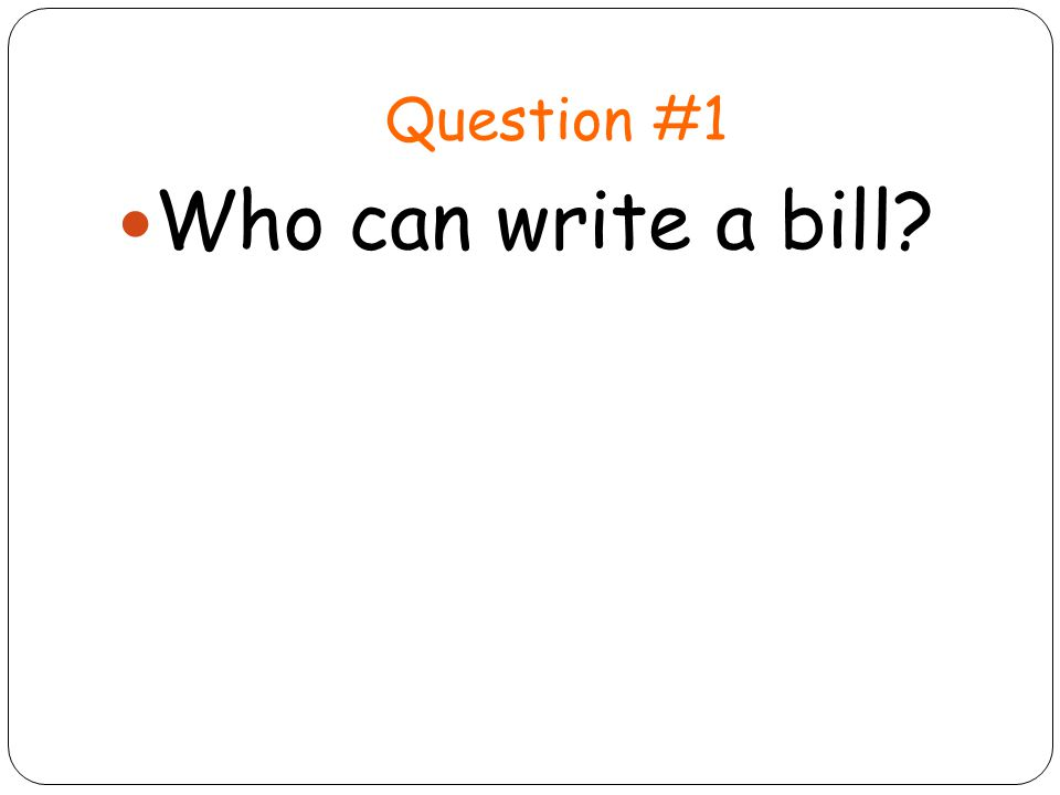 Question #1 Who can write a bill