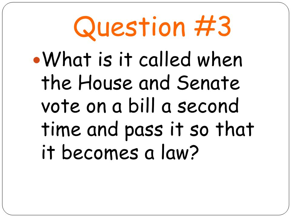 Question #3 What is it called when the House and Senate vote on a bill a second time and pass it so that it becomes a law