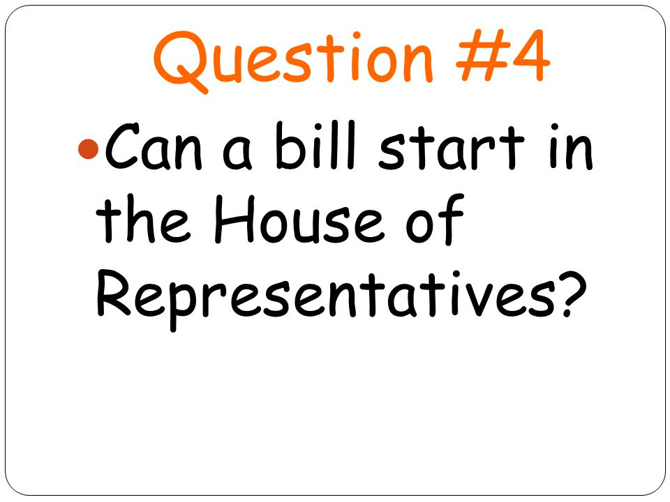 Question #4 Can a bill start in the House of Representatives
