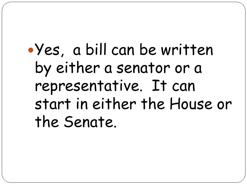 Yes, a bill can be written by either a senator or a representative