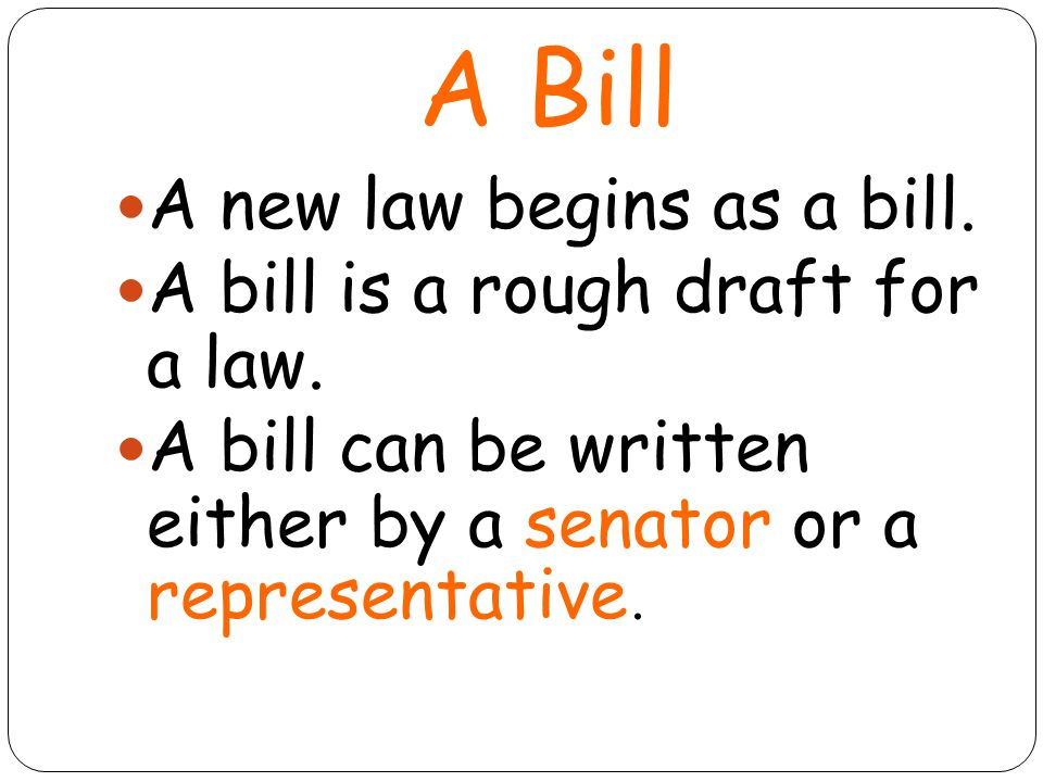 A Bill A new law begins as a bill. A bill is a rough draft for a law.