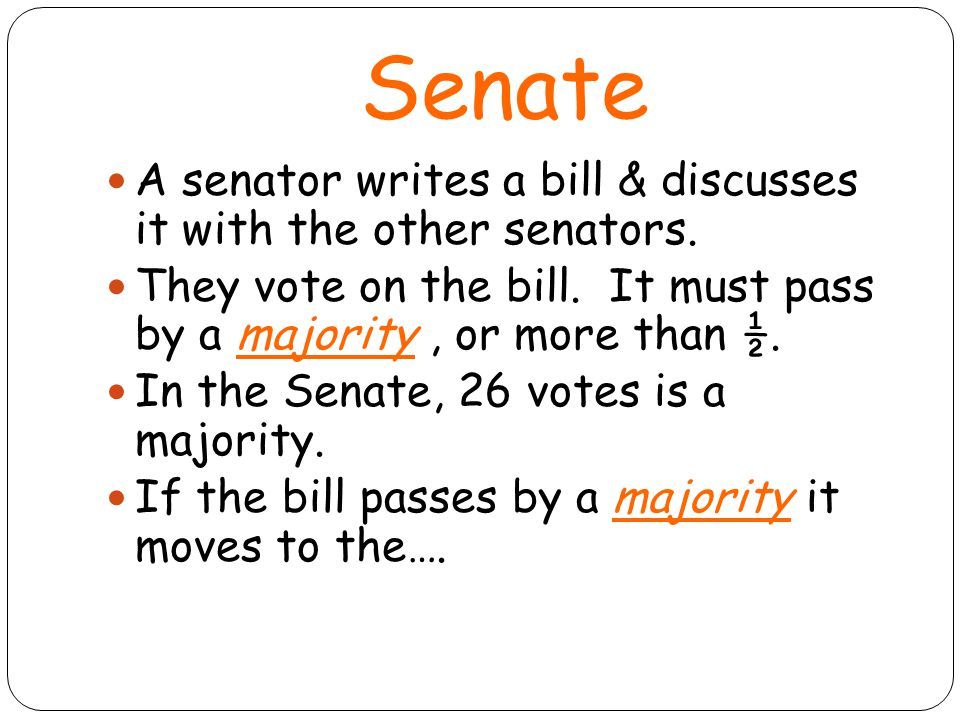 Senate A senator writes a bill & discusses it with the other senators.