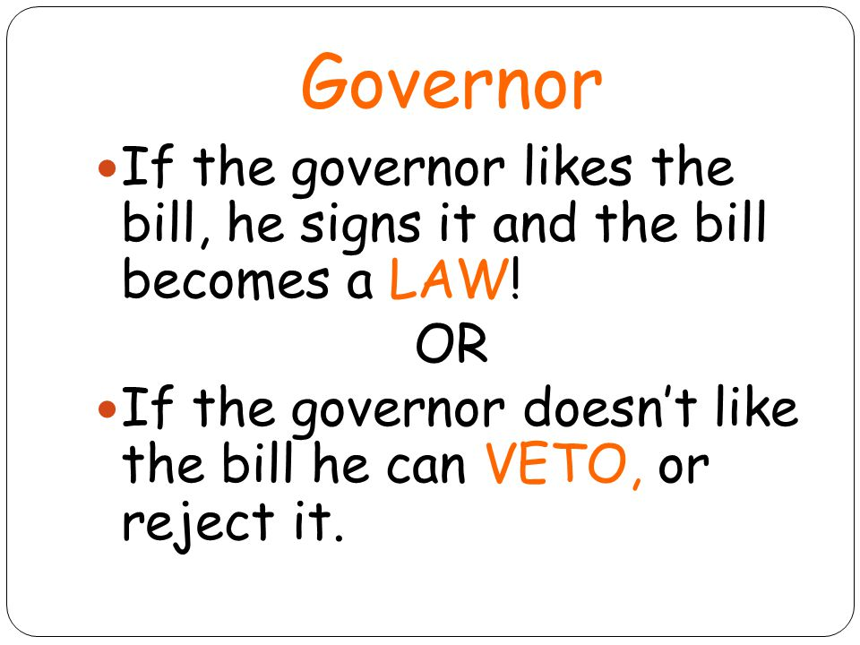 Governor If the governor likes the bill, he signs it and the bill becomes a LAW! OR.
