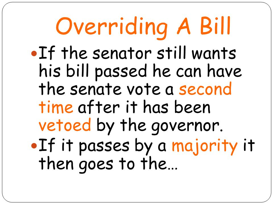 Overriding A Bill If the senator still wants his bill passed he can have the senate vote a second time after it has been vetoed by the governor.