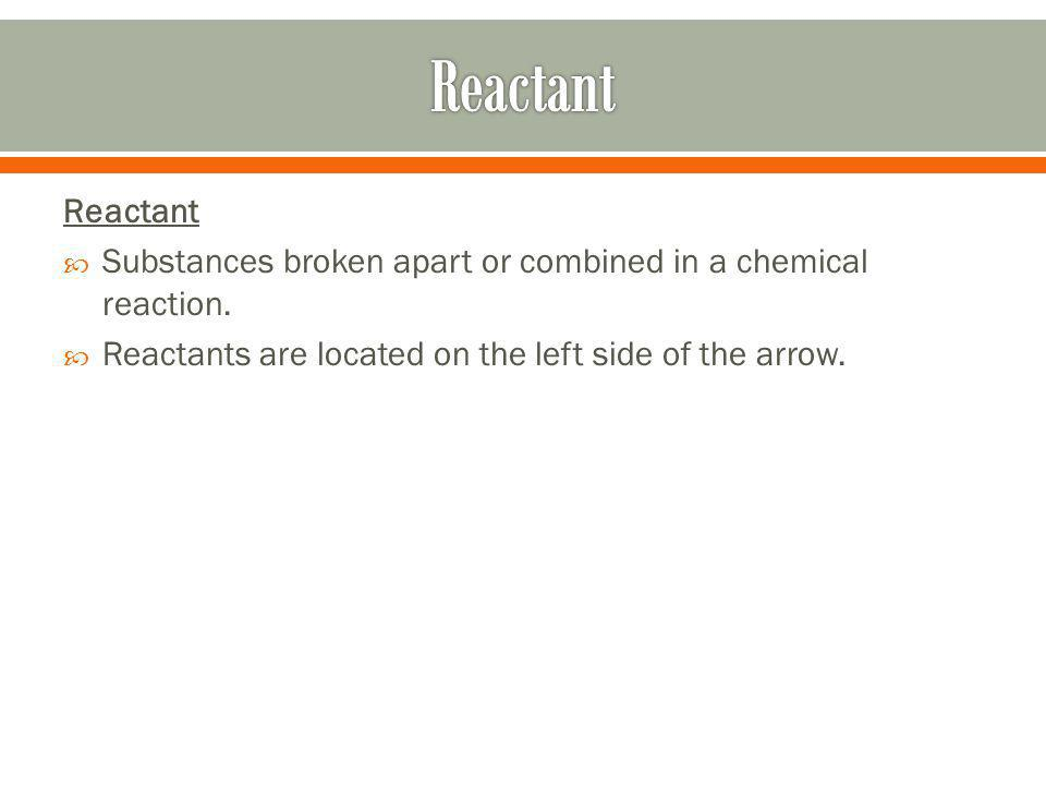 Reactant Reactant. Substances broken apart or combined in a chemical reaction.