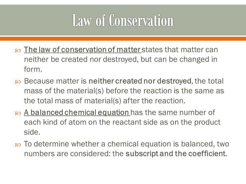 Law of Conservation The law of conservation of matter states that matter can neither be created nor destroyed, but can be changed in form.