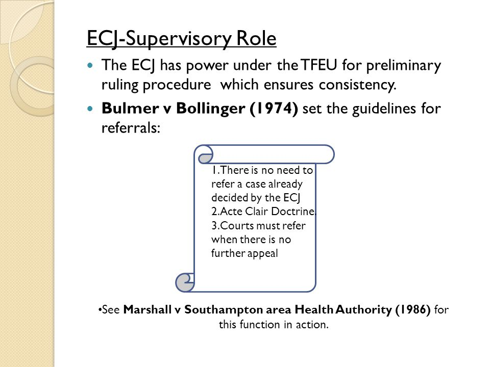 ECJ-Supervisory Role The ECJ has power under the TFEU for preliminary ruling procedure which ensures consistency.