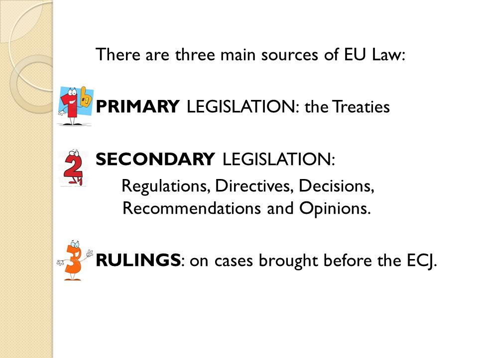 There are three main sources of EU Law: PRIMARY LEGISLATION: the Treaties SECONDARY LEGISLATION: Regulations, Directives, Decisions, Recommendations and Opinions.