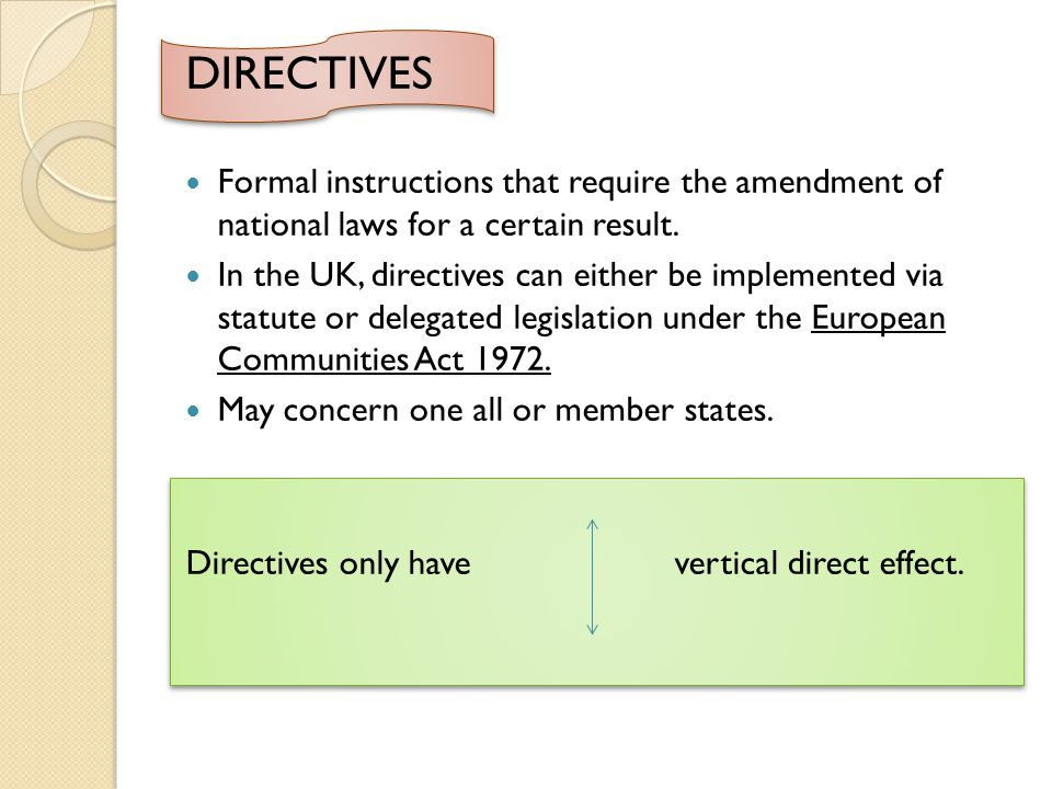 DIRECTIVES Formal instructions that require the amendment of national laws for a certain result.
