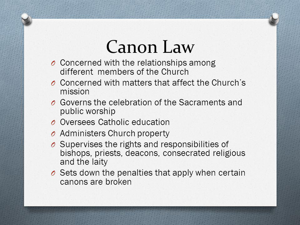 Canon Law Concerned with the relationships among different members of the Church. Concerned with matters that affect the Church's mission.