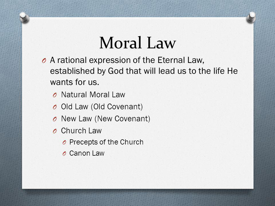 Moral Law A rational expression of the Eternal Law, established by God that will lead us to the life He wants for us.