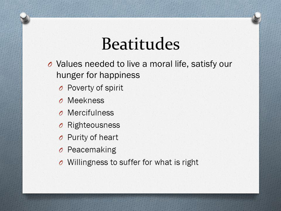 Beatitudes Values needed to live a moral life, satisfy our hunger for happiness. Poverty of spirit.