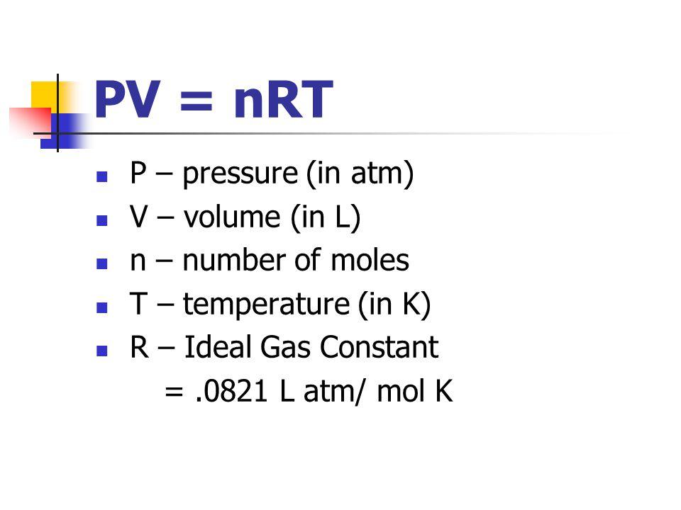 PV = nRT P – pressure (in atm) V – volume (in L) n – number of moles