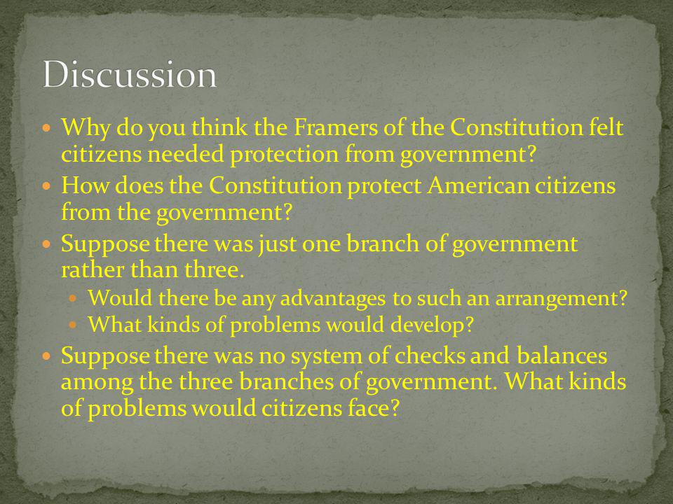 Discussion Why do you think the Framers of the Constitution felt citizens needed protection from government