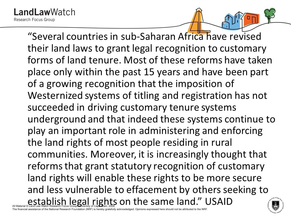 Several countries in sub-Saharan Africa have revised their land laws to grant legal recognition to customary forms of land tenure.