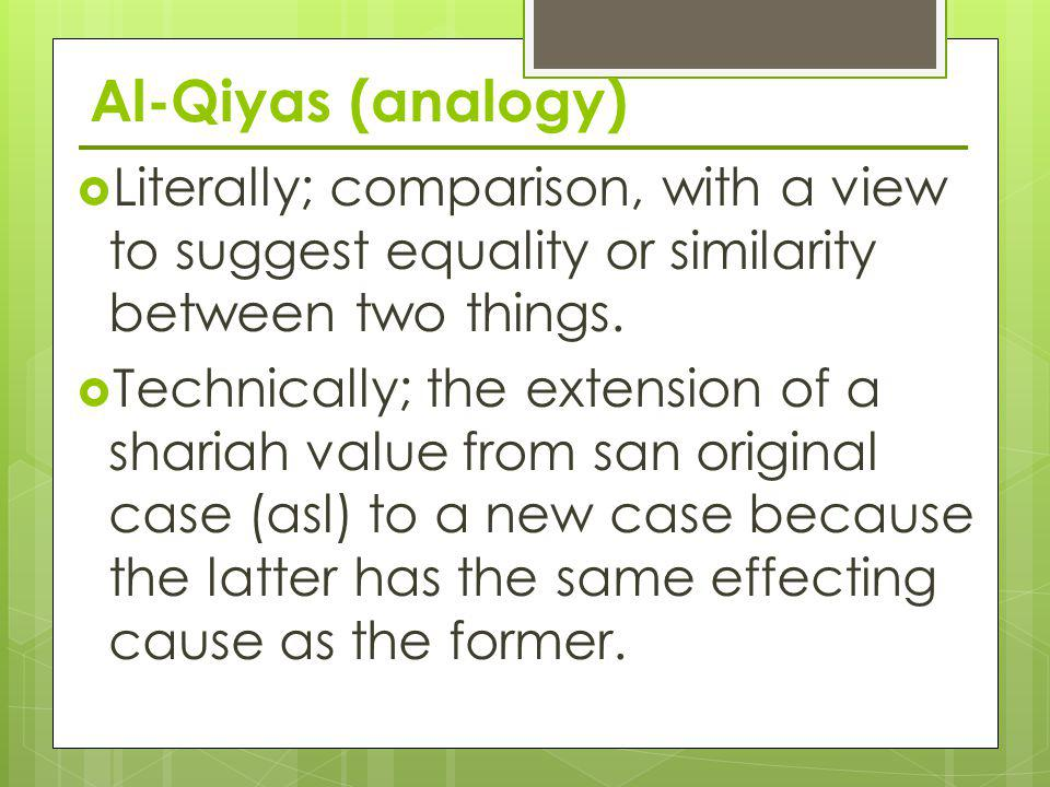 Al-Qiyas (analogy) Literally; comparison, with a view to suggest equality or similarity between two things.