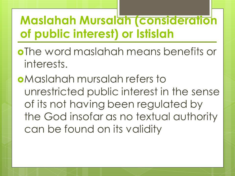 Maslahah Mursalah (consideration of public interest) or Istislah