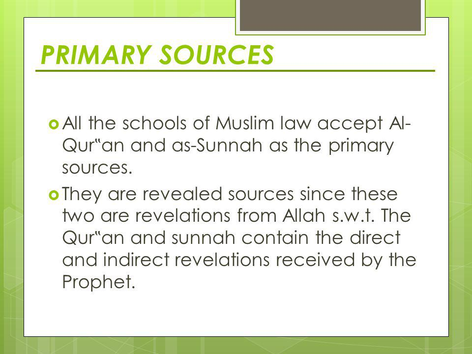 "PRIMARY SOURCES All the schools of Muslim law accept Al-Qur""an and as-Sunnah as the primary sources."