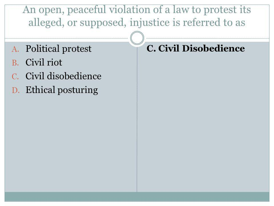 An open, peaceful violation of a law to protest its alleged, or supposed, injustice is referred to as