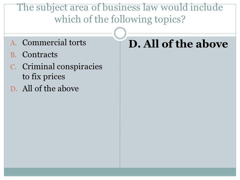 The subject area of business law would include which of the following topics