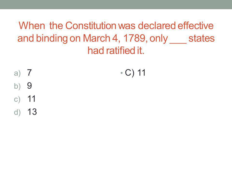 When the Constitution was declared effective and binding on March 4, 1789, only ___ states had ratified it.