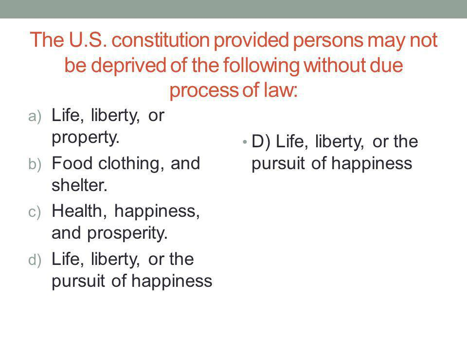 The U.S. constitution provided persons may not be deprived of the following without due process of law: