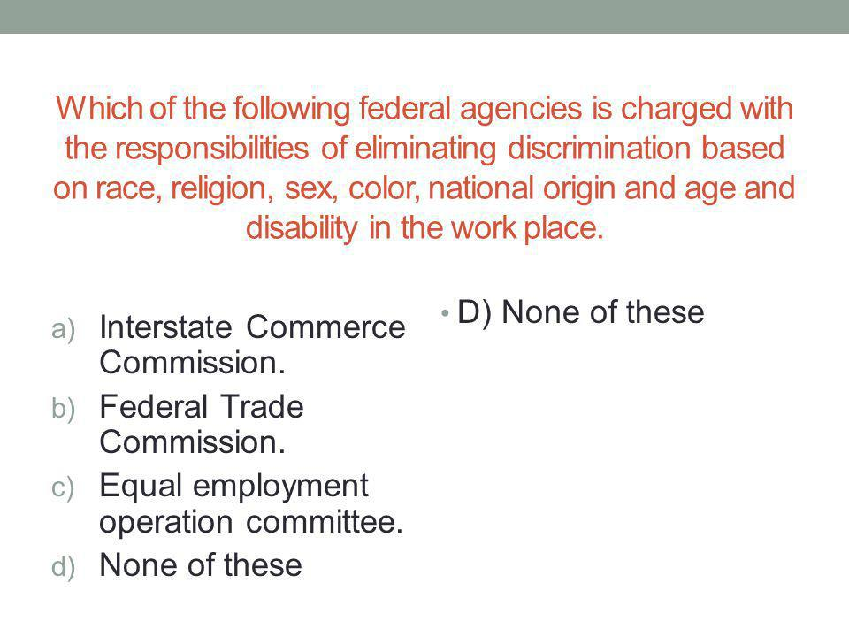 Which of the following federal agencies is charged with the responsibilities of eliminating discrimination based on race, religion, sex, color, national origin and age and disability in the work place.