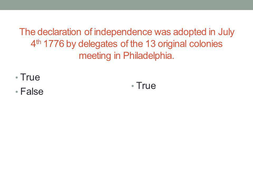 The declaration of independence was adopted in July 4th 1776 by delegates of the 13 original colonies meeting in Philadelphia.