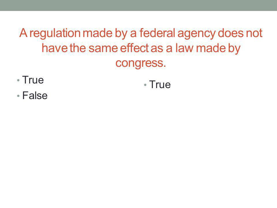 A regulation made by a federal agency does not have the same effect as a law made by congress.