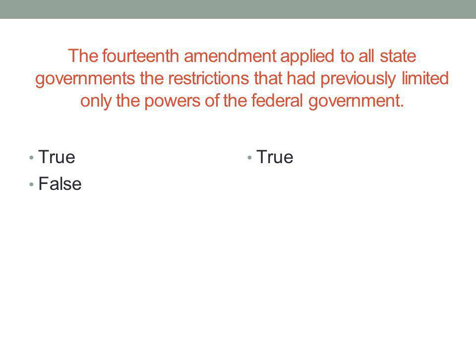 The fourteenth amendment applied to all state governments the restrictions that had previously limited only the powers of the federal government.