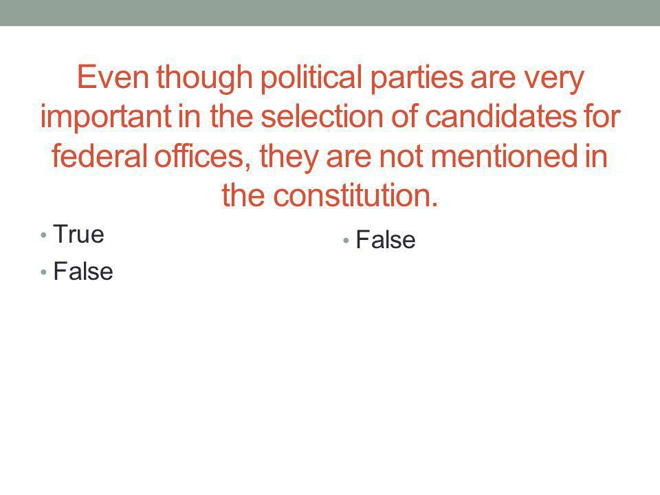 Even though political parties are very important in the selection of candidates for federal offices, they are not mentioned in the constitution.