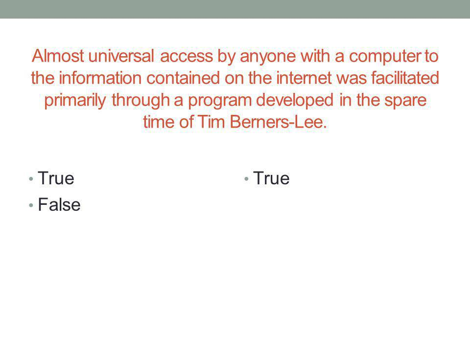 Almost universal access by anyone with a computer to the information contained on the internet was facilitated primarily through a program developed in the spare time of Tim Berners-Lee.